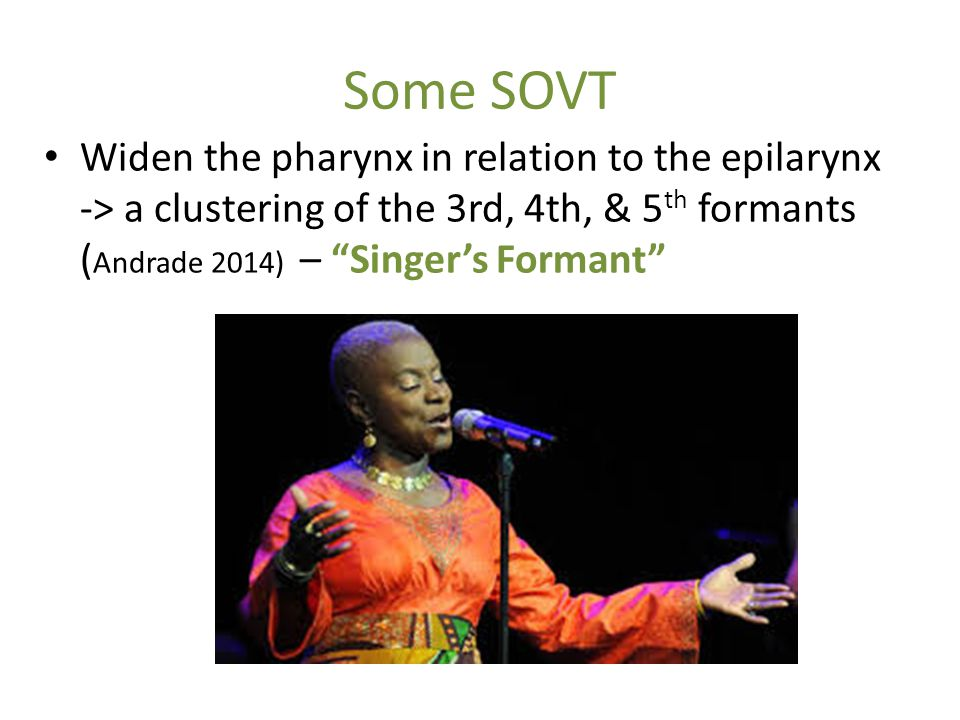 Some SOVT Widen the pharynx in relation to the epilarynx -> a clustering of the 3rd, 4th, & 5th formants (Andrade 2014) – Singer's Formant