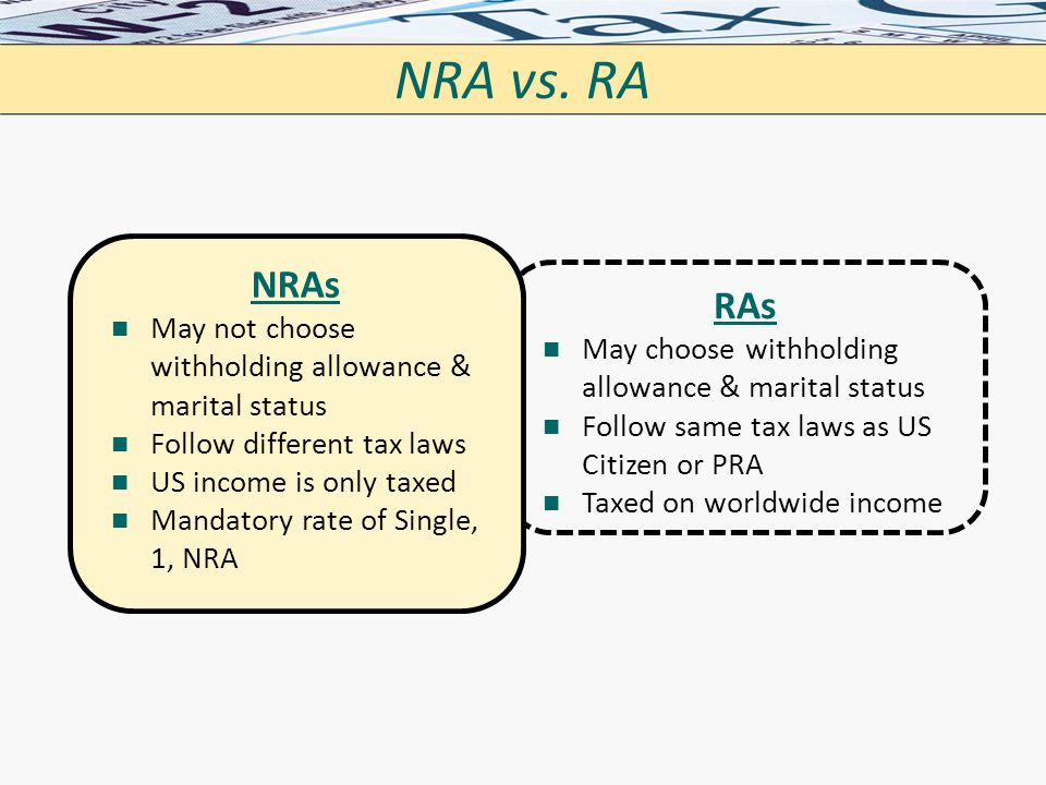 NRA vs. RA NRAs. May not choose withholding allowance & marital status. Follow different tax laws.