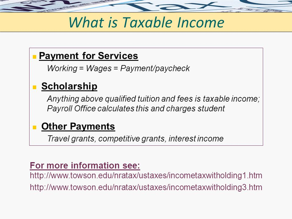 What is Taxable Income Payment for Services. Working = Wages = Payment/paycheck. Scholarship.