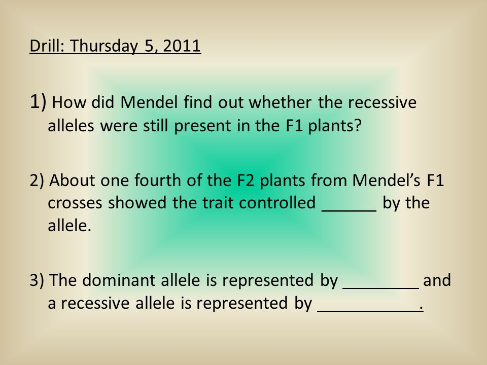 Drill: Thursday 5, 2011 1) How did Mendel find out whether the recessive alleles were still present in the F1 plants