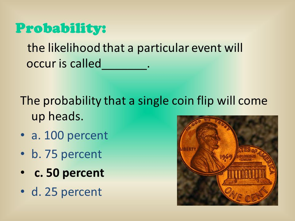 Probability: the likelihood that a particular event will occur is called_______. The probability that a single coin flip will come up heads.
