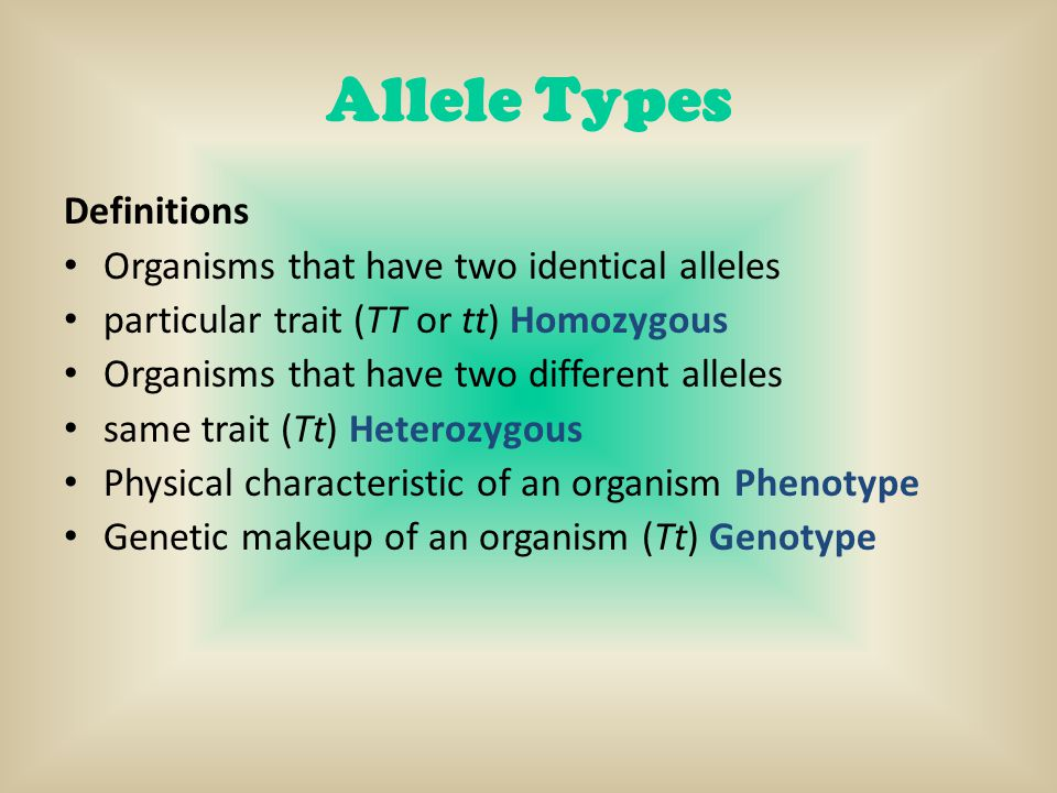 Allele Types Definitions Organisms that have two identical alleles