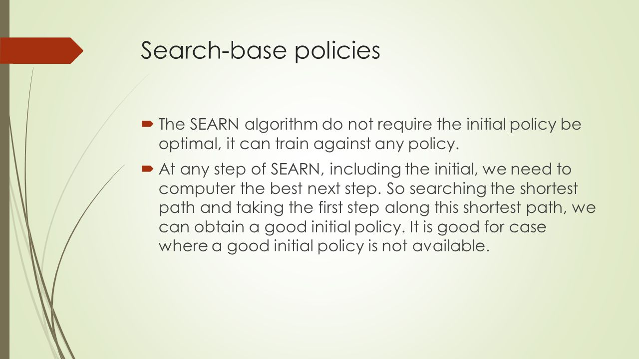 Search-base policies The SEARN algorithm do not require the initial policy be optimal, it can train against any policy.