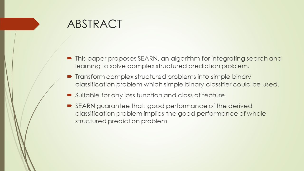 ABSTRACT This paper proposes SEARN, an algorithm for integrating search and learning to solve complex structured prediction problem.