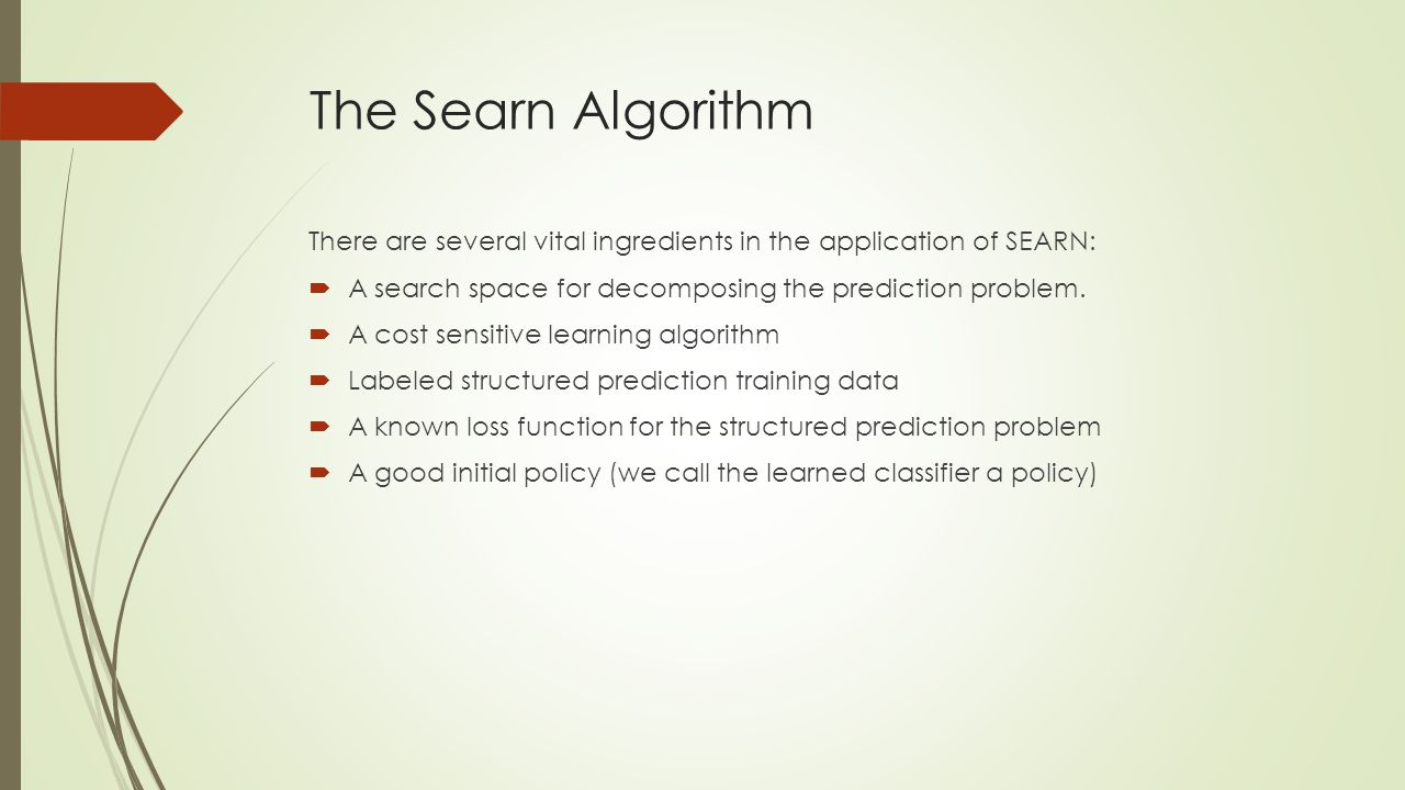 The Searn Algorithm There are several vital ingredients in the application of SEARN: A search space for decomposing the prediction problem.