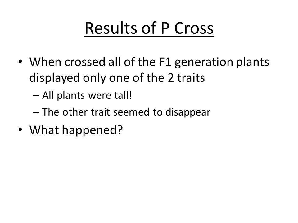 Results of P Cross When crossed all of the F1 generation plants displayed only one of the 2 traits.