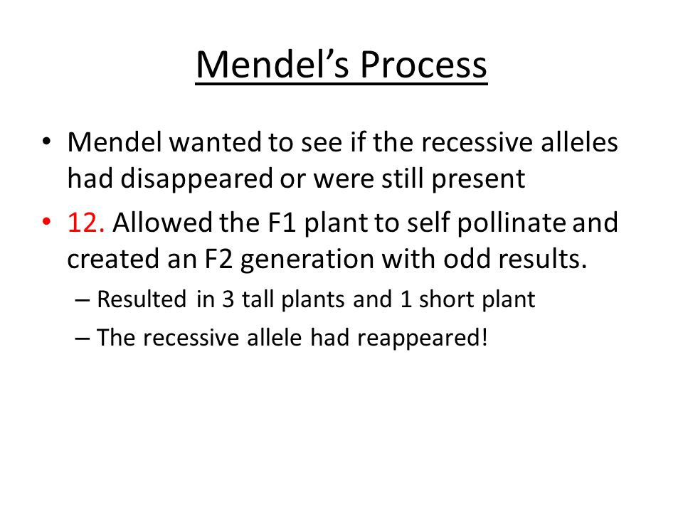 Mendel's Process Mendel wanted to see if the recessive alleles had disappeared or were still present.