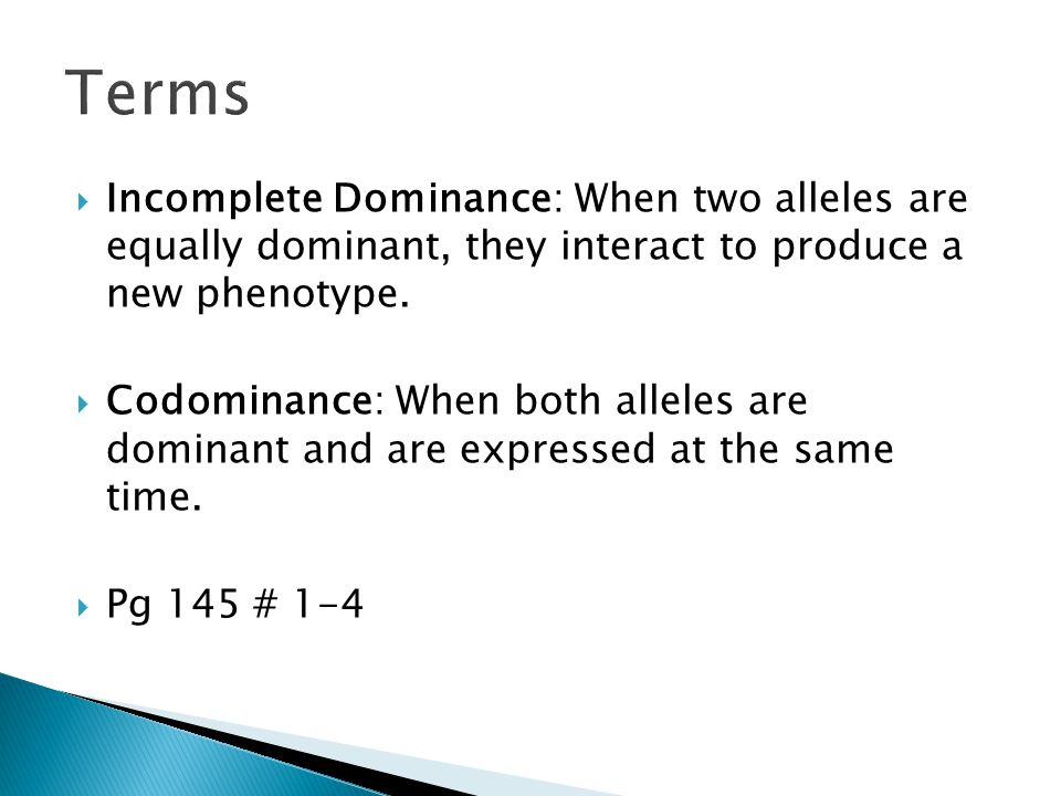 Terms Incomplete Dominance: When two alleles are equally dominant, they interact to produce a new phenotype.