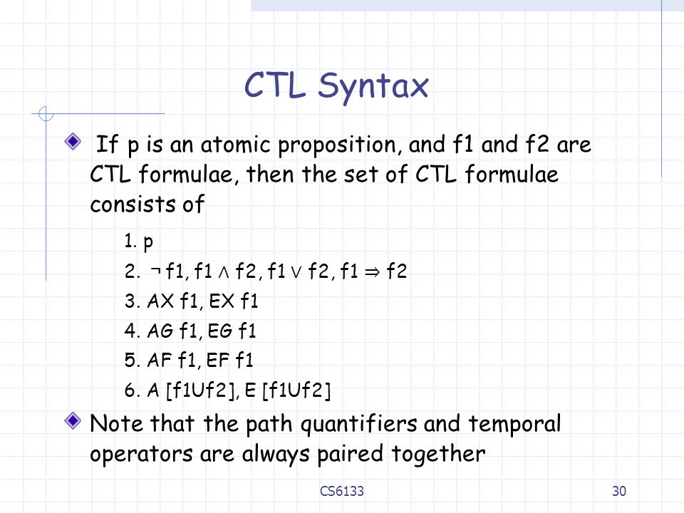 CTL Syntax If p is an atomic proposition, and f1 and f2 are CTL formulae, then the set of CTL formulae consists of.