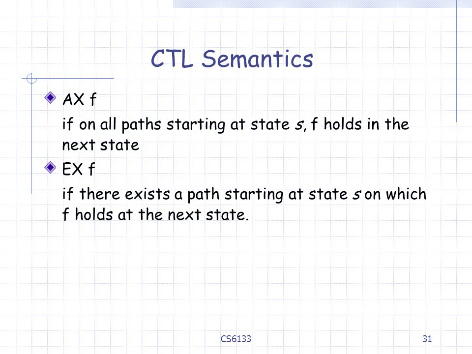 CTL Semantics AX f. if on all paths starting at state s, f holds in the next state. EX f.