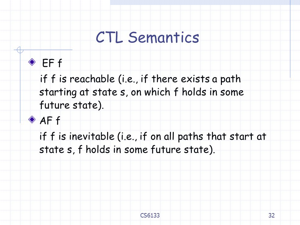 CTL Semantics EF f. if f is reachable (i.e., if there exists a path starting at state s, on which f holds in some future state).