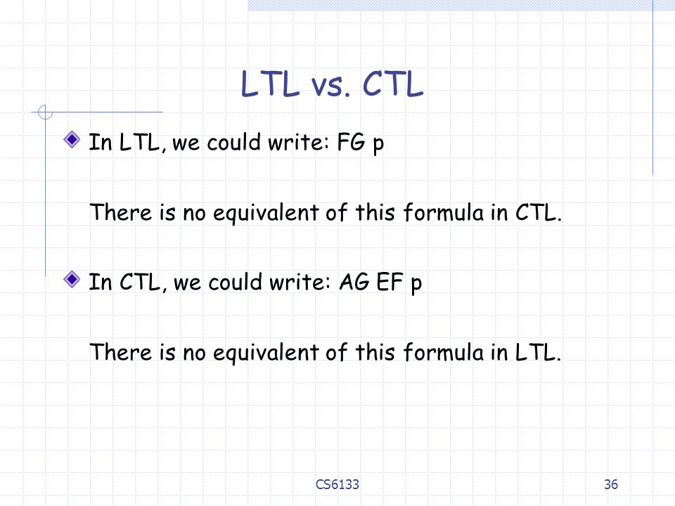 LTL vs. CTL In LTL, we could write: FG p