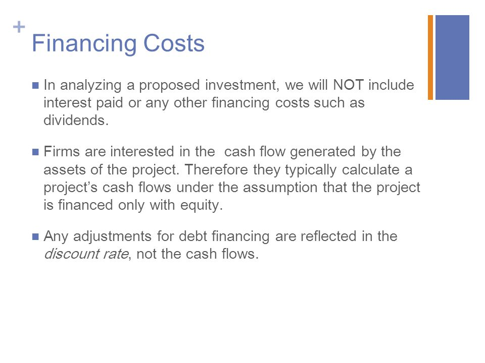 Financing Costs In analyzing a proposed investment, we will NOT include interest paid or any other financing costs such as dividends.