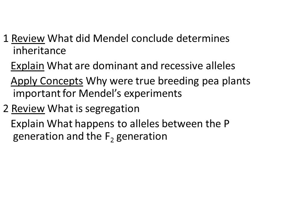 1 Review What did Mendel conclude determines inheritance Explain What are dominant and recessive alleles Apply Concepts Why were true breeding pea plants important for Mendel's experiments 2 Review What is segregation Explain What happens to alleles between the P generation and the F2 generation