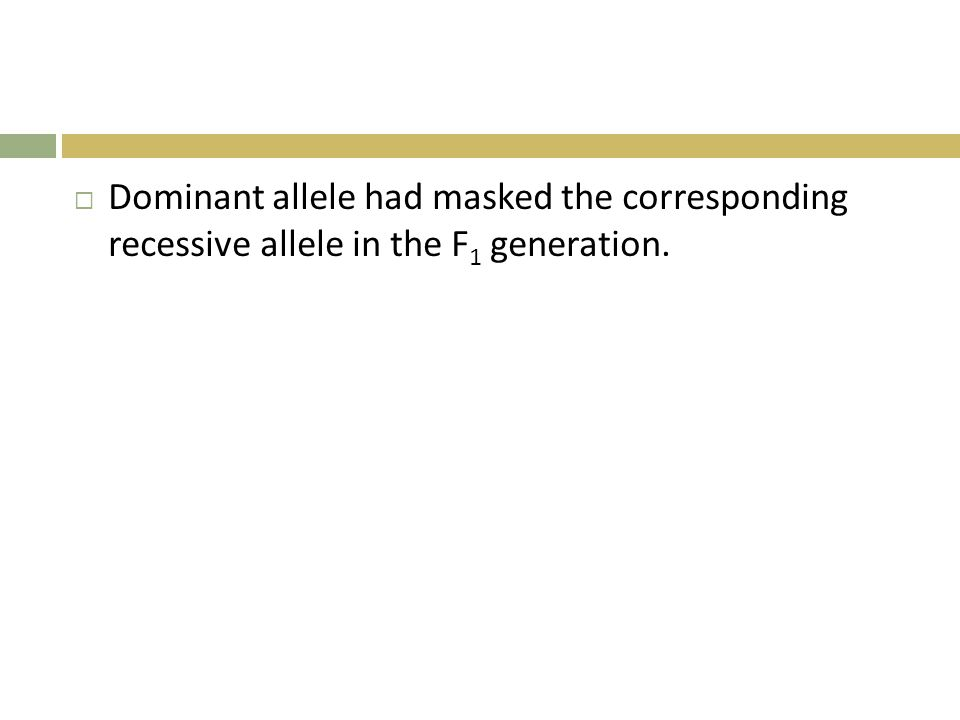 Dominant allele had masked the corresponding recessive allele in the F1 generation.