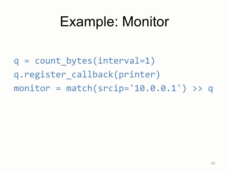 Example: Monitor q = count_bytes(interval=1) q.register_callback(printer) monitor = match(srcip= 10.0.0.1 ) >> q