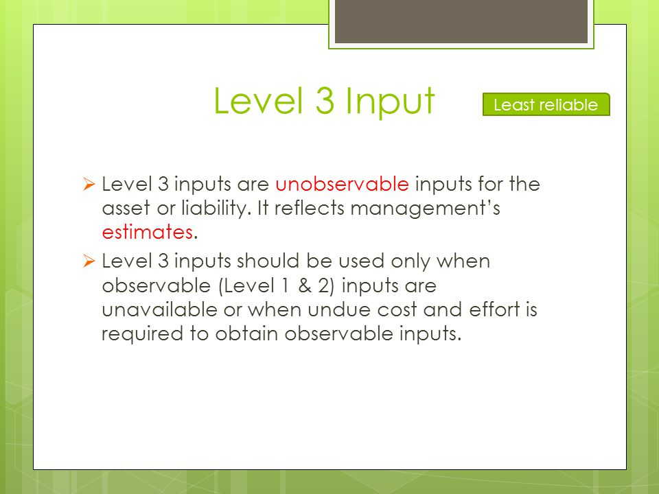 Level 3 Input Least reliable. Level 3 inputs are unobservable inputs for the asset or liability. It reflects management's estimates.