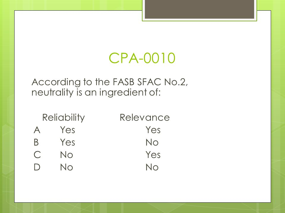 CPA-0010 According to the FASB SFAC No.2, neutrality is an ingredient of: Reliability Relevance A Yes Yes B Yes No C No Yes D No No