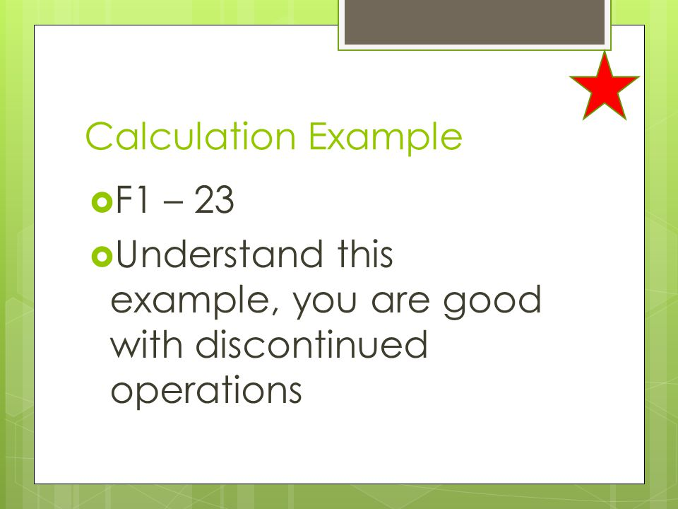 Calculation Example F1 – 23 Understand this example, you are good with discontinued operations