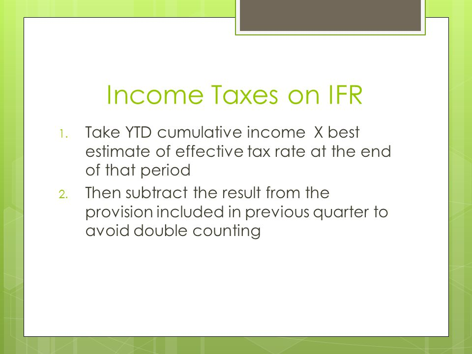 Income Taxes on IFR Take YTD cumulative income X best estimate of effective tax rate at the end of that period.