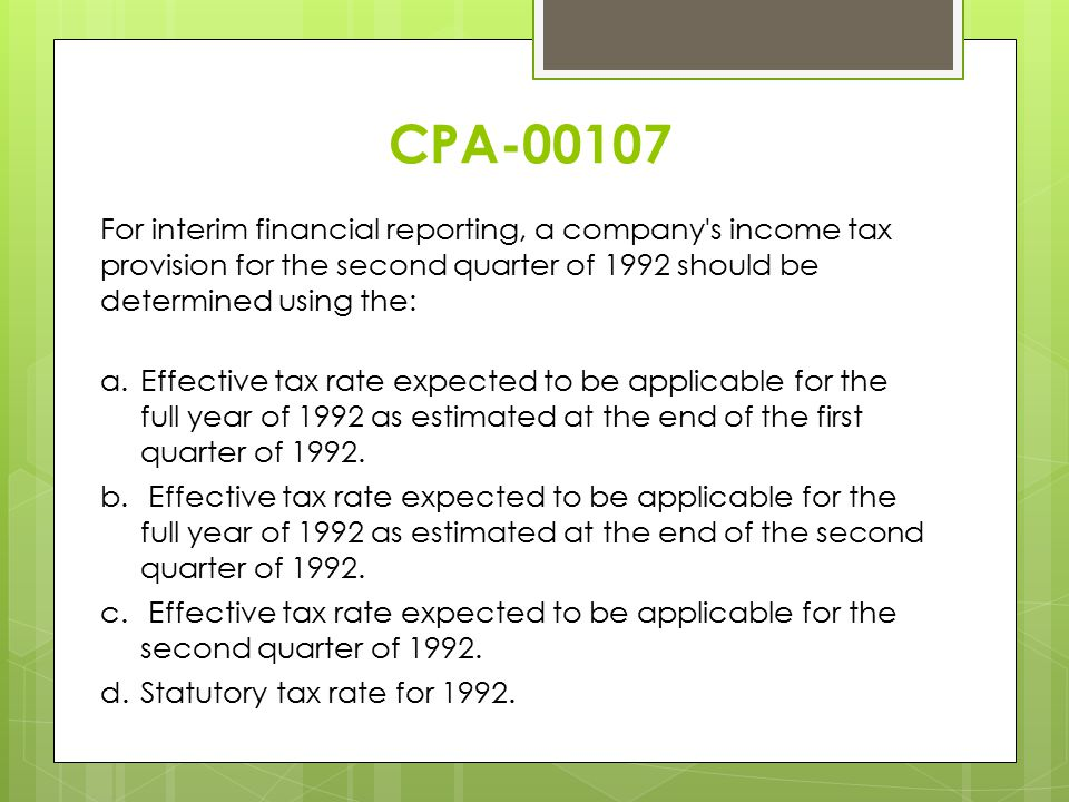 CPA-00107 For interim financial reporting, a company s income tax provision for the second quarter of 1992 should be determined using the: