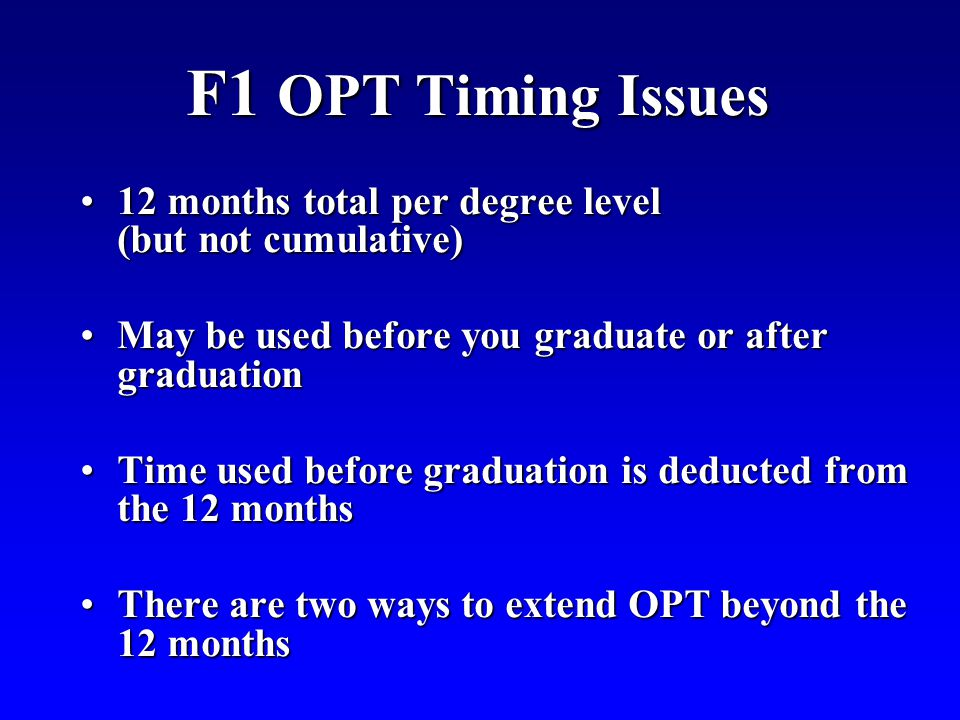 F1 OPT Timing Issues 12 months total per degree level (but not cumulative) May be used before you graduate or after graduation.