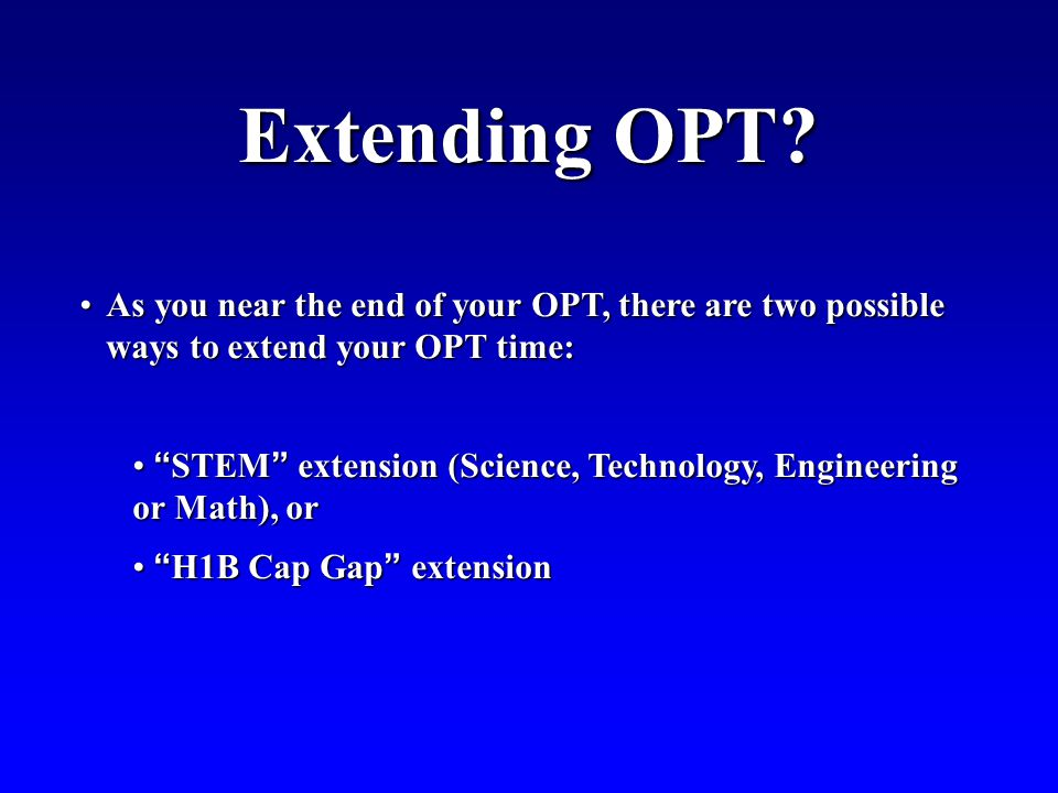 Extending OPT As you near the end of your OPT, there are two possible ways to extend your OPT time: