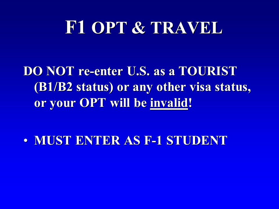F1 OPT & TRAVEL DO NOT re-enter U.S. as a TOURIST (B1/B2 status) or any other visa status, or your OPT will be invalid!