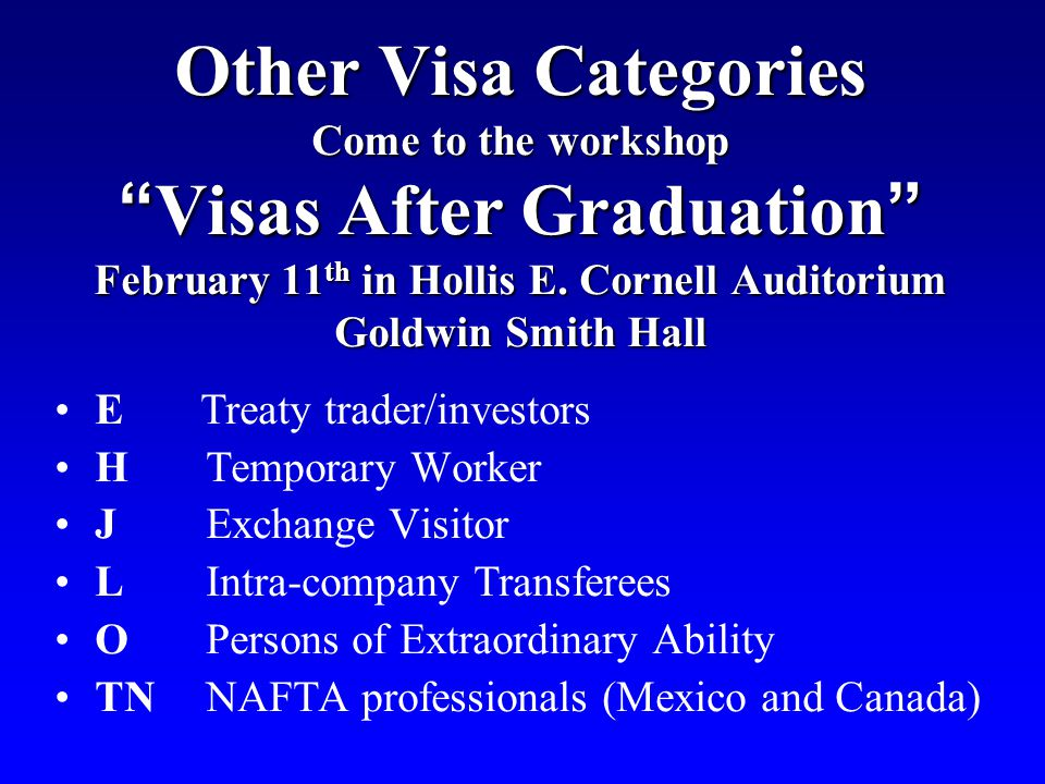 Other Visa Categories Come to the workshop Visas After Graduation February 11th in Hollis E. Cornell Auditorium Goldwin Smith Hall