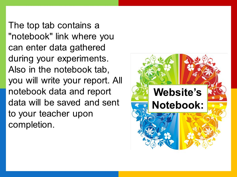 The top tab contains a notebook link where you can enter data gathered during your experiments. Also in the notebook tab, you will write your report. All notebook data and report data will be saved and sent to your teacher upon completion.