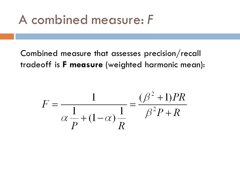 A combined measure: F Combined measure that assesses precision/recall tradeoff is F measure (weighted harmonic mean):