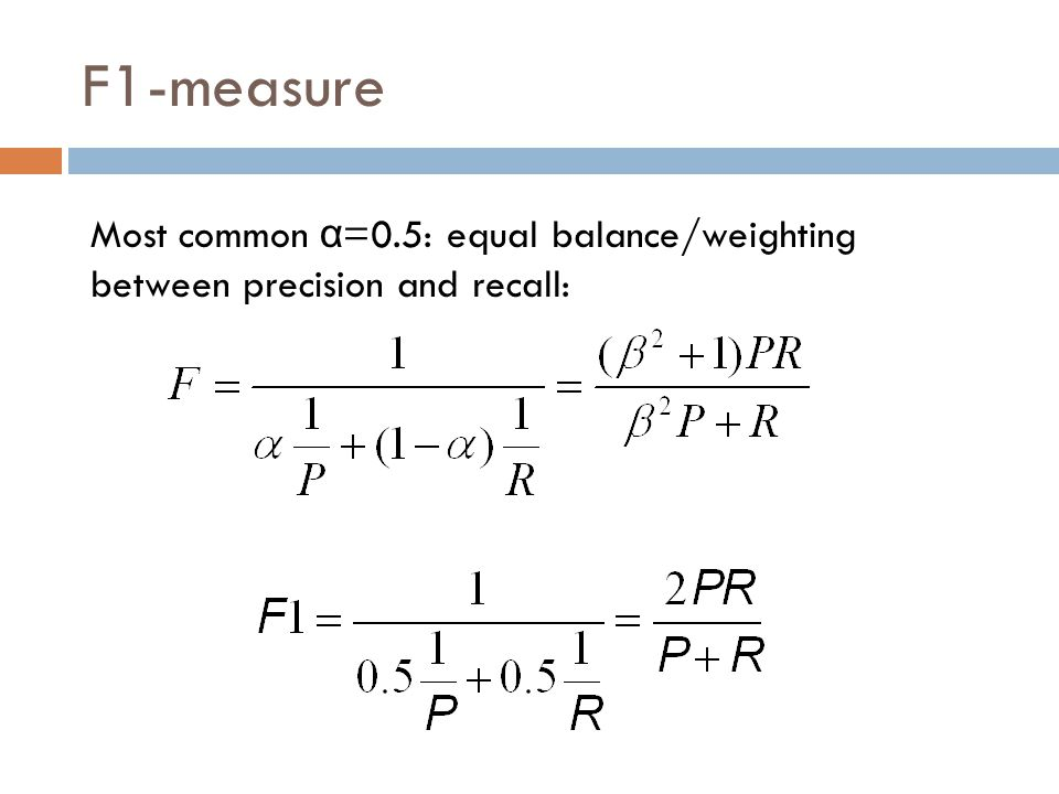 F1-measure Most common α=0.5: equal balance/weighting between precision and recall: