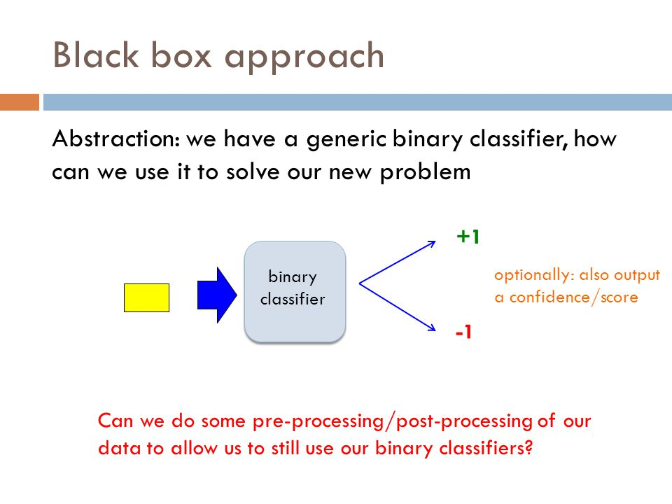 Black box approach Abstraction: we have a generic binary classifier, how can we use it to solve our new problem.