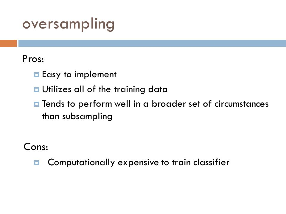oversampling Pros: Cons: Easy to implement