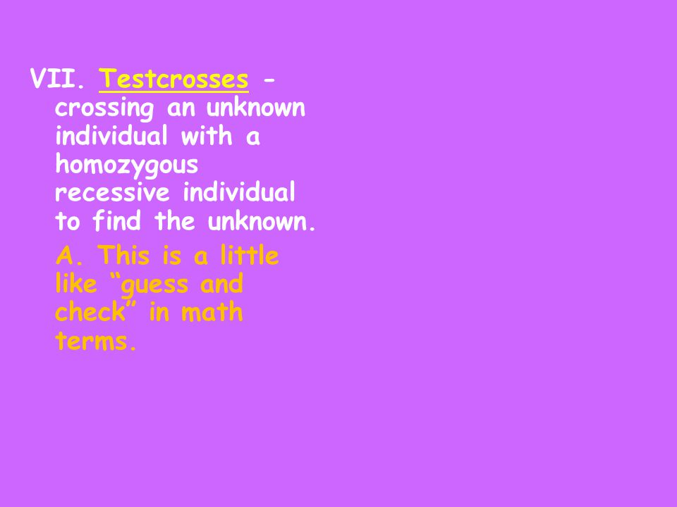 VII. Testcrosses - crossing an unknown individual with a homozygous recessive individual to find the unknown.