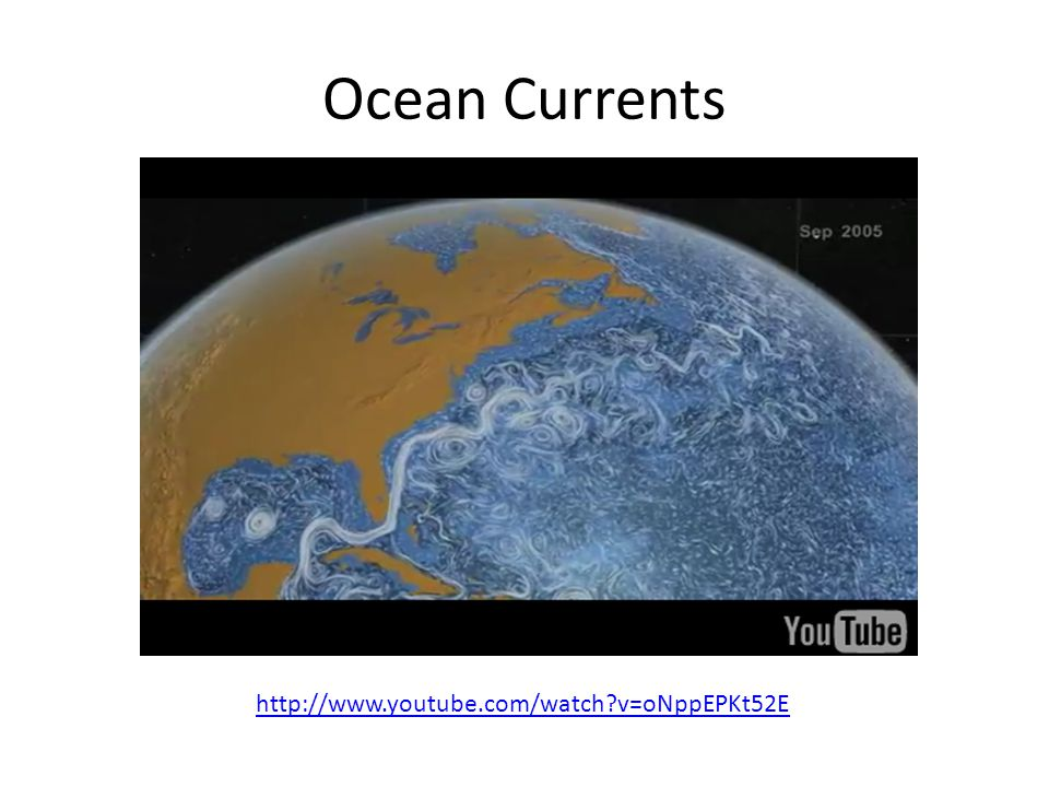 Ocean Currents http://www.youtube.com/watch v=oNppEPKt52E