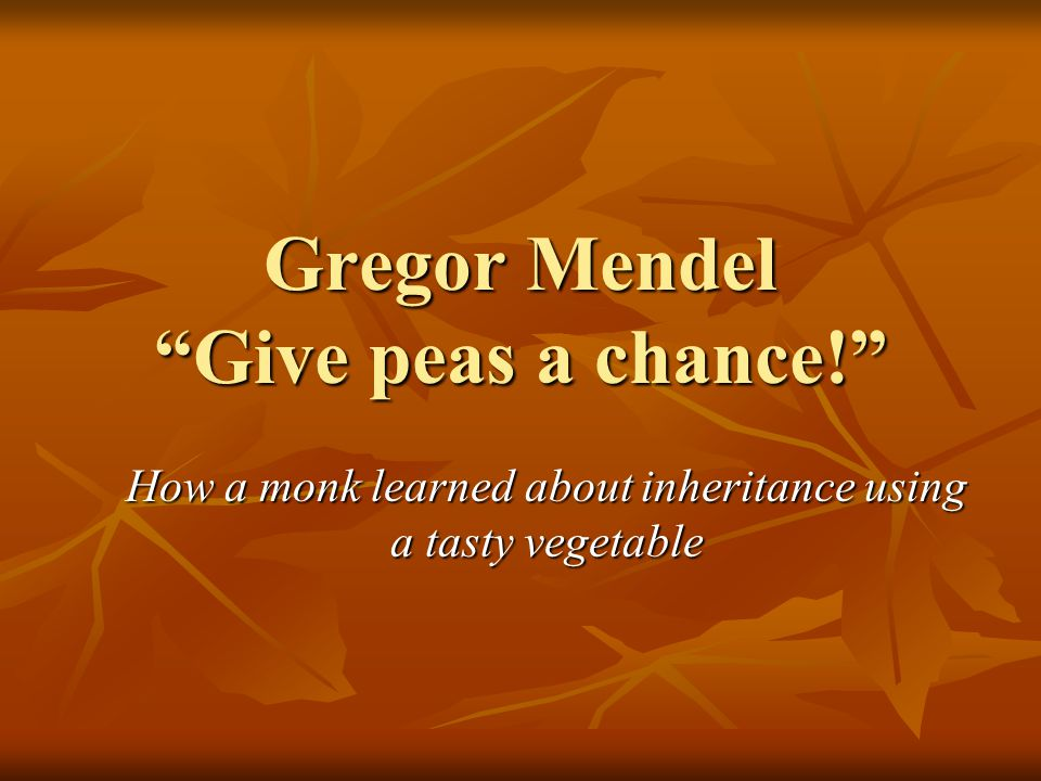 Gregor Mendel Give peas a chance!