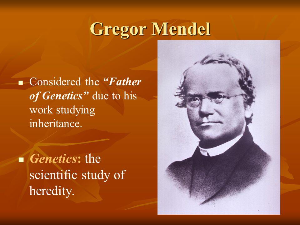 Gregor Mendel Genetics: the scientific study of heredity.