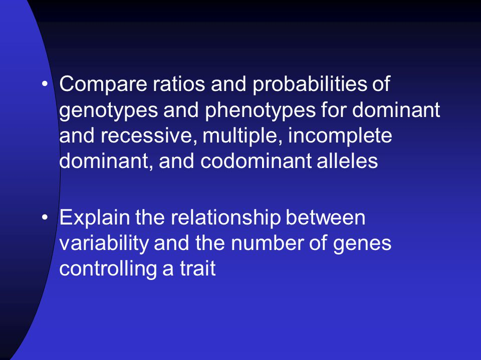 Compare ratios and probabilities of genotypes and phenotypes for dominant and recessive, multiple, incomplete dominant, and codominant alleles