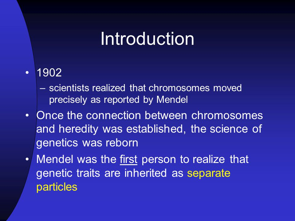 Introduction 1902. scientists realized that chromosomes moved precisely as reported by Mendel.