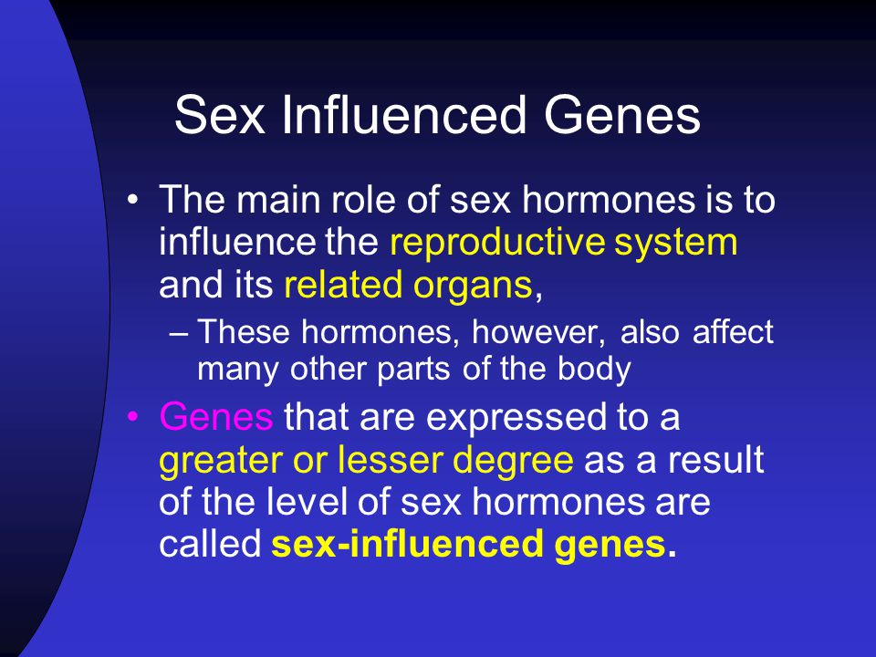 Sex Influenced Genes The main role of sex hormones is to influence the reproductive system and its related organs,