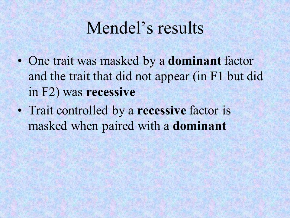 Mendel's results One trait was masked by a dominant factor and the trait that did not appear (in F1 but did in F2) was recessive.