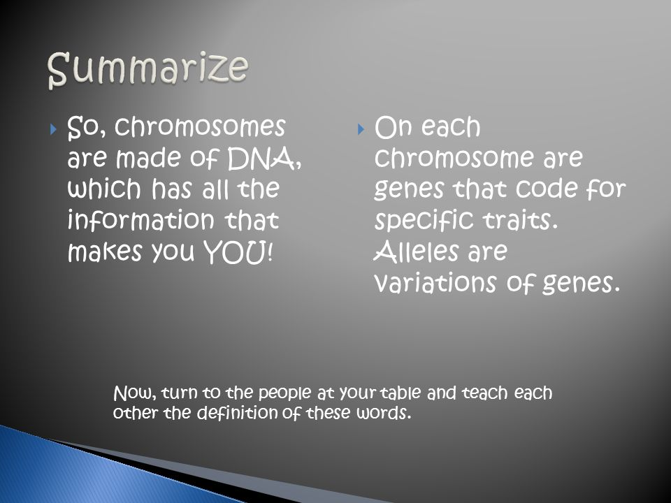 Summarize So, chromosomes are made of DNA, which has all the information that makes you YOU!