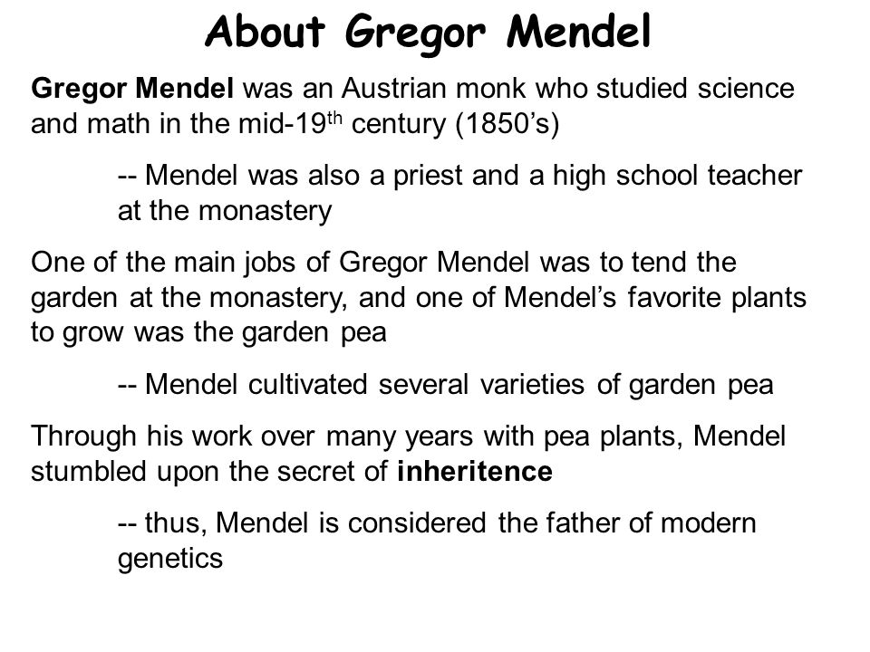 About Gregor Mendel Gregor Mendel was an Austrian monk who studied science and math in the mid-19th century (1850's)