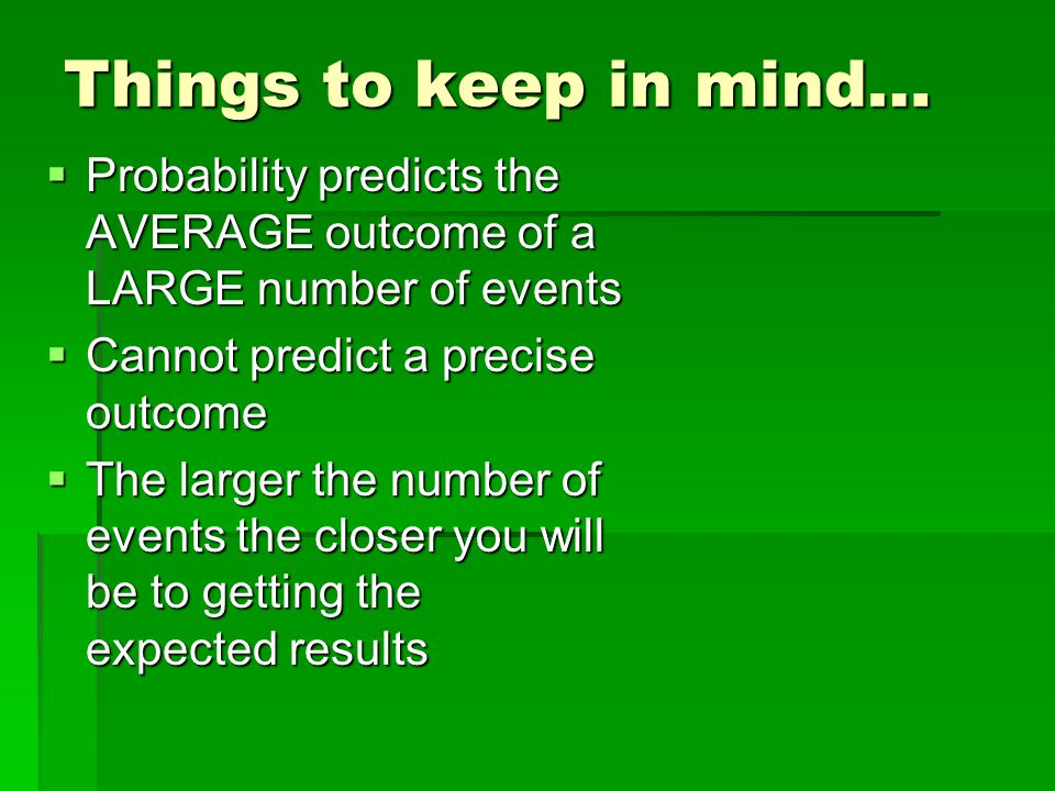 Things to keep in mind… Probability predicts the AVERAGE outcome of a LARGE number of events. Cannot predict a precise outcome.