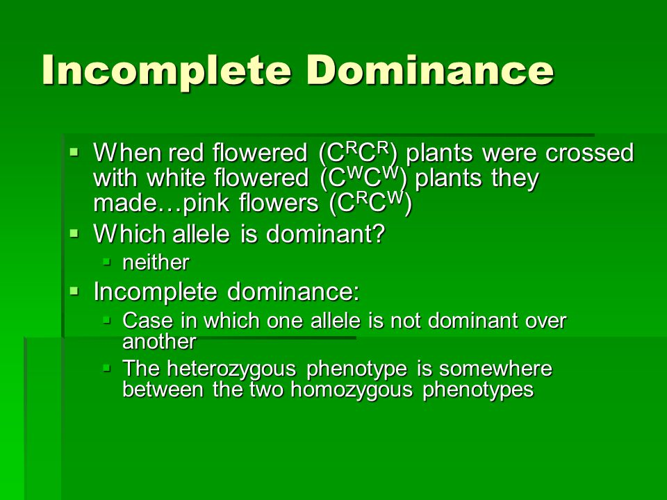 Incomplete Dominance When red flowered (CRCR) plants were crossed with white flowered (CWCW) plants they made…pink flowers (CRCW)