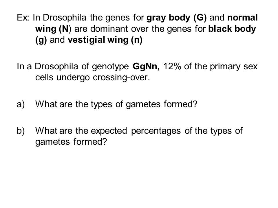 Ex: In Drosophila the genes for gray body (G) and normal wing (N) are dominant over the genes for black body (g) and vestigial wing (n)