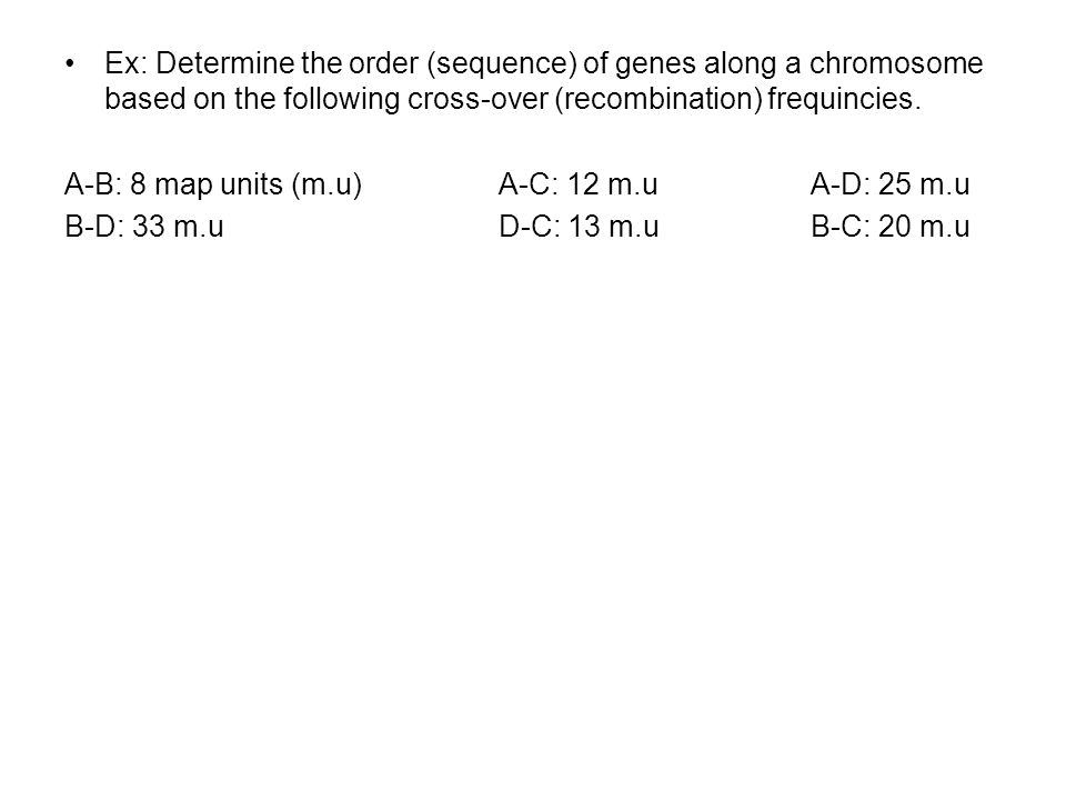 Ex: Determine the order (sequence) of genes along a chromosome based on the following cross-over (recombination) frequincies.