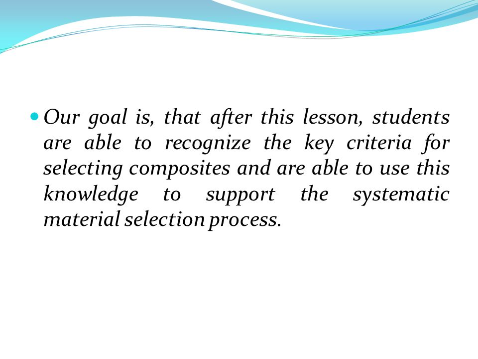 Our goal is, that after this lesson, students are able to recognize the key criteria for selecting composites and are able to use this knowledge to support the systematic material selection process.