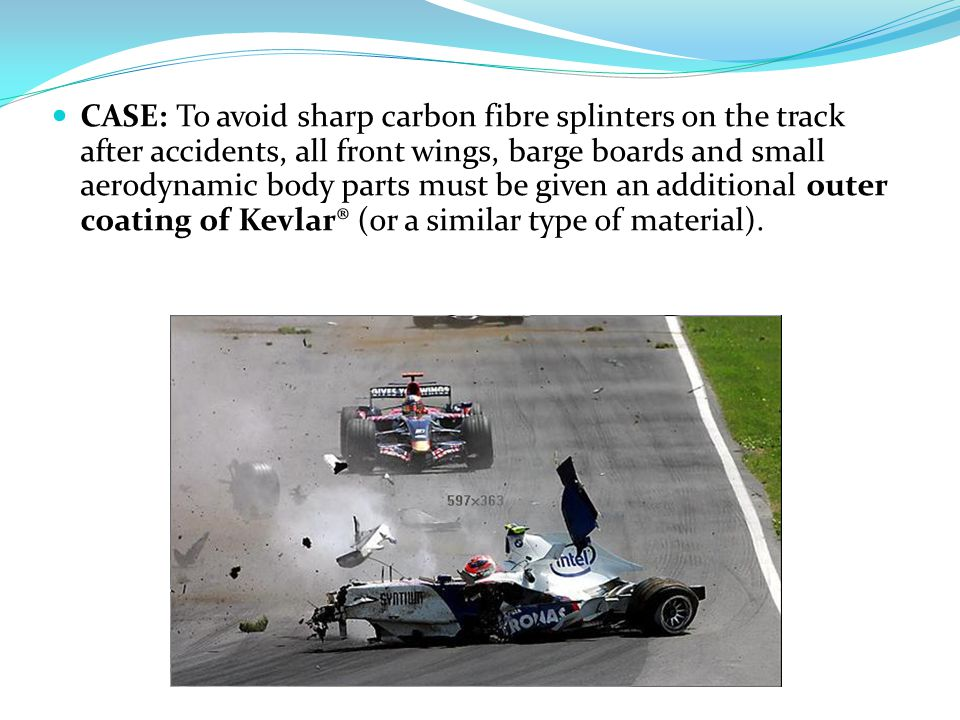 CASE: To avoid sharp carbon fibre splinters on the track after accidents, all front wings, barge boards and small aerodynamic body parts must be given an additional outer coating of Kevlar® (or a similar type of material).